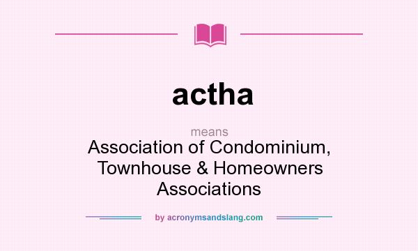 What does actha mean? It stands for Association of Condominium, Townhouse & Homeowners Associations