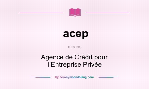 What does acep mean? It stands for Agence de Crédit pour l`Entreprise Privée