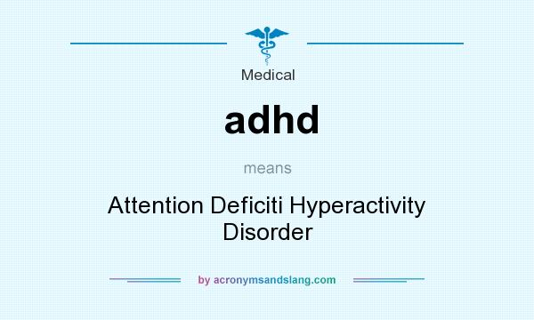 What does adhd mean? It stands for Attention Deficiti Hyperactivity Disorder