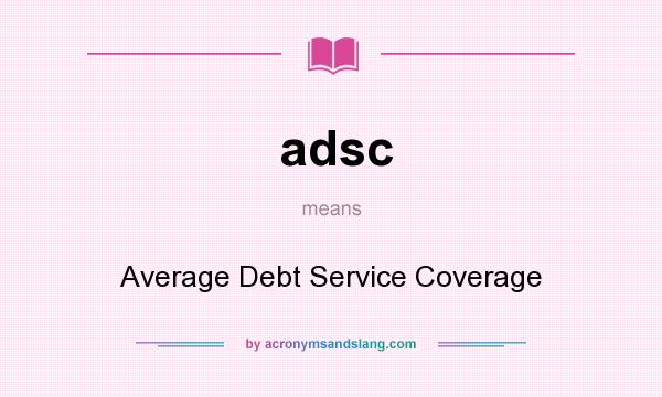 What does adsc mean? It stands for Average Debt Service Coverage