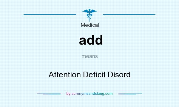What does add mean? It stands for Attention Deficit Disord