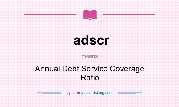 What does adscr mean? It stands for Annual Debt Service Coverage Ratio
