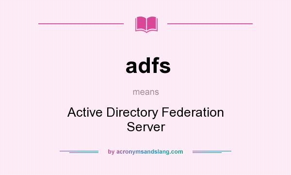 What does adfs mean? It stands for Active Directory Federation Server