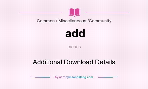 What does add mean? It stands for Additional Download Details