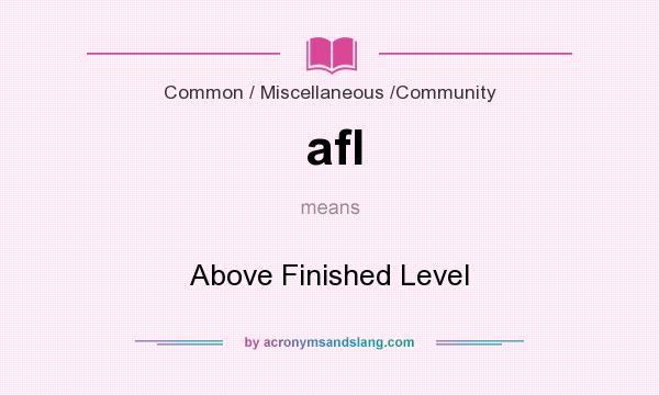 What does afl mean? It stands for Above Finished Level