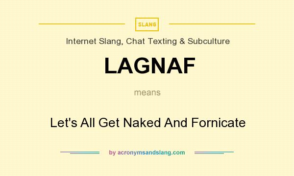 What does LAGNAF mean? It stands for Let`s All Get Naked And Fornicate