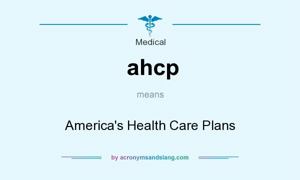 What does ahcp mean? It stands for America`s Health Care Plans