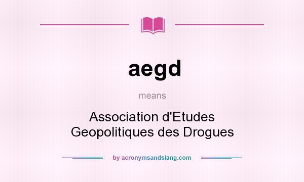 What does aegd mean? It stands for Association d`Etudes Geopolitiques des Drogues