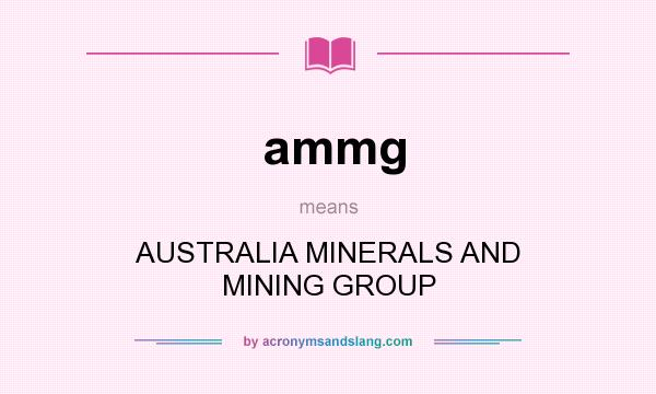 What does ammg mean? It stands for AUSTRALIA MINERALS AND MINING GROUP