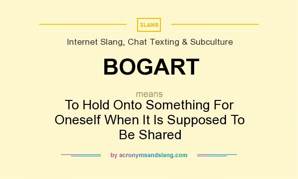 What does BOGART mean? It stands for To Hold Onto Something For Oneself When It Is Supposed To Be Shared