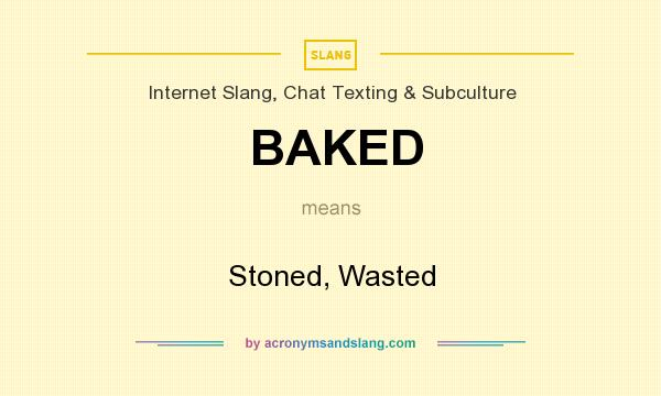 What does BAKED mean? It stands for Stoned, Wasted