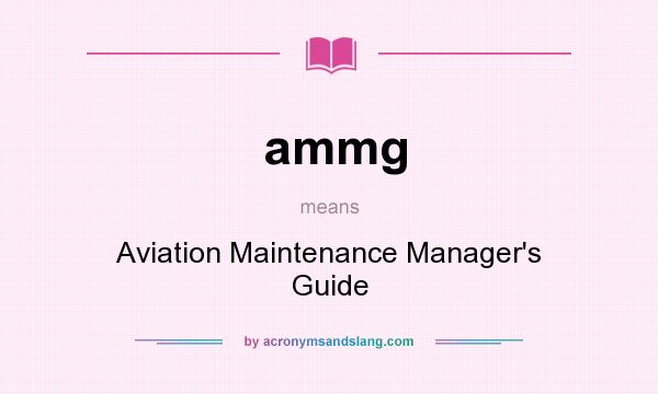 What does ammg mean? It stands for Aviation Maintenance Manager`s Guide