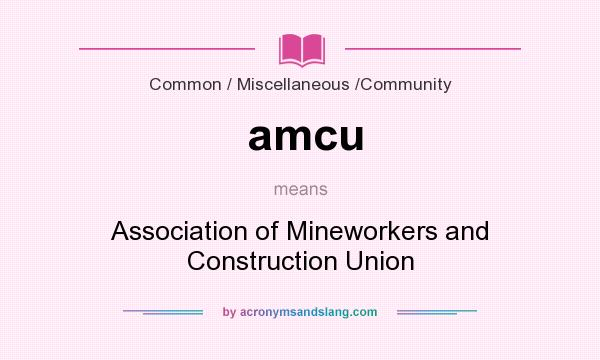 What does amcu mean? It stands for Association of Mineworkers and Construction Union