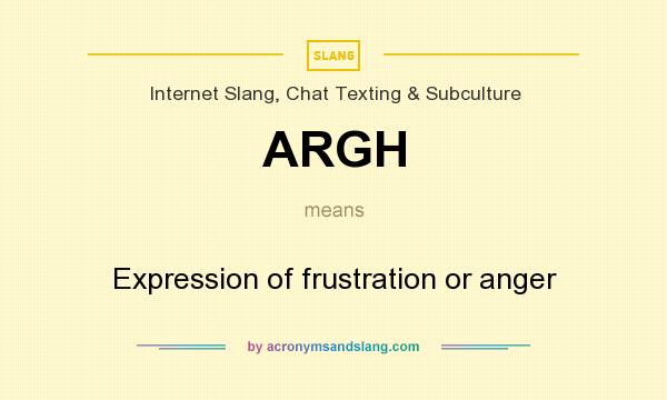 What does ARGH mean? It stands for Expression of frustration or anger