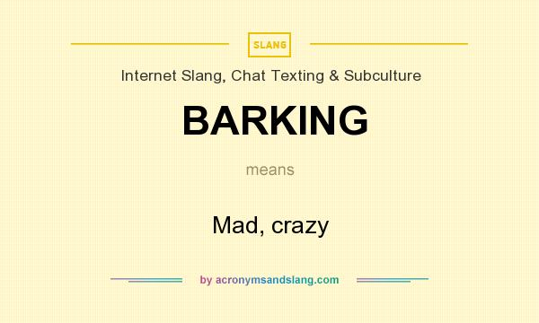 What does BARKING mean? It stands for Mad, crazy