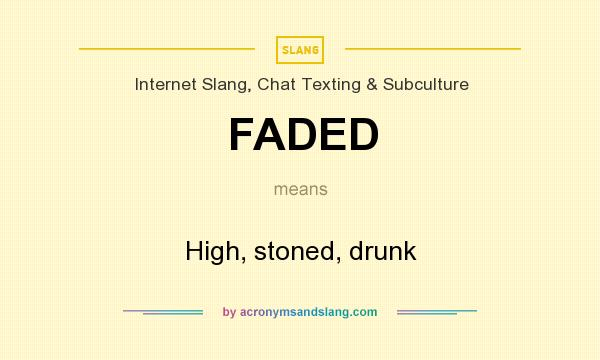 What does FADED mean? It stands for High, stoned, drunk