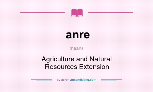 What does anre mean? It stands for Agriculture and Natural Resources Extension