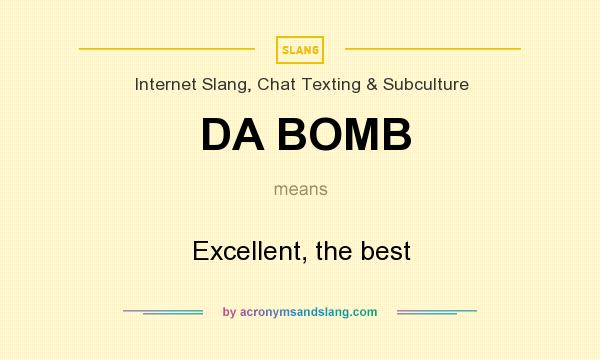 What does DA BOMB mean? It stands for Excellent, the best