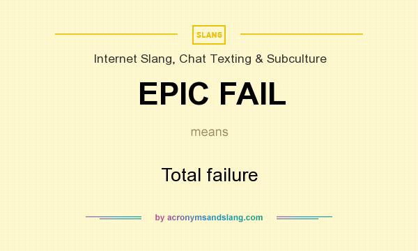 Wonderful Definition Of EPIC FAIL   EPIC FAIL Stands For Total Failure. By  AcronymsAndSlang.com