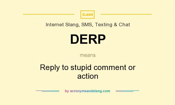 What does DERP mean? It stands for Reply to stupid comment or action