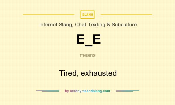 What does E_E mean? It stands for Tired, exhausted