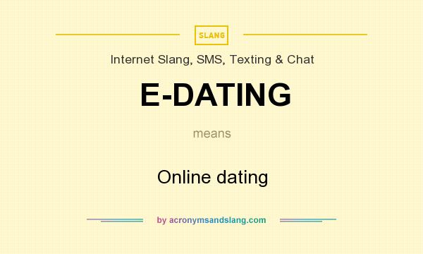 What does E-DATING mean? It stands for Online dating