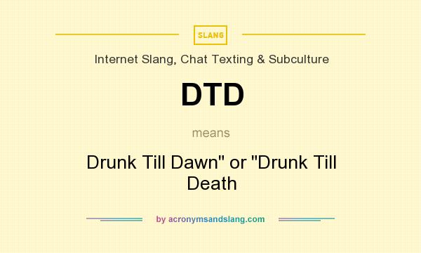 What does DTD mean? It stands for Drunk Till Dawn or Drunk Till Death
