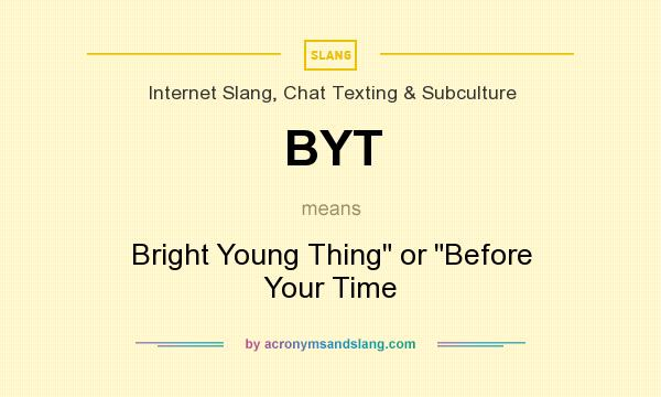 What does BYT mean? It stands for Bright Young Thing or Before Your Time