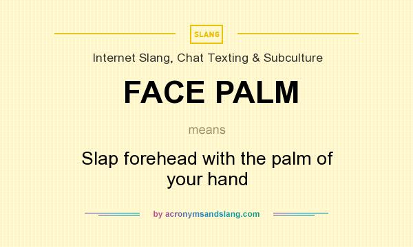 What does FACE PALM mean? It stands for Slap forehead with the palm of your hand