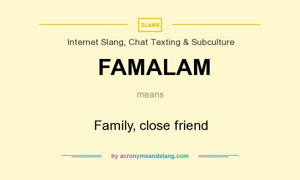 What does FAMALAM mean? It stands for Family, close friend