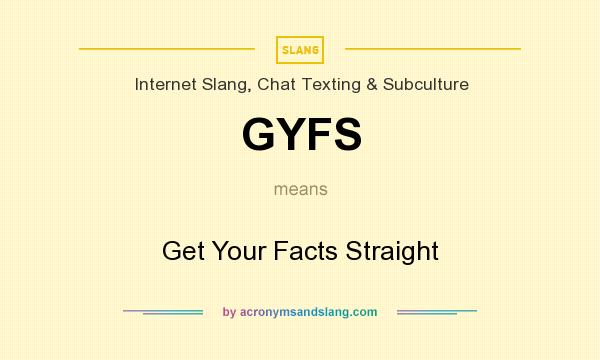 What does GYFS mean? It stands for Get Your Facts Straight