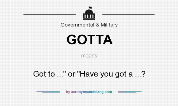 What does GOTTA mean? It stands for Got to ... or Have you got a ...?
