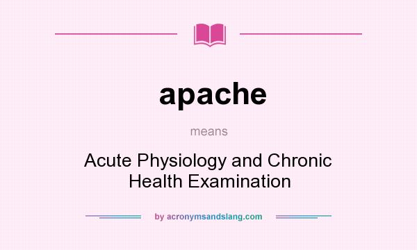 What does apache mean? It stands for Acute Physiology and Chronic Health Examination