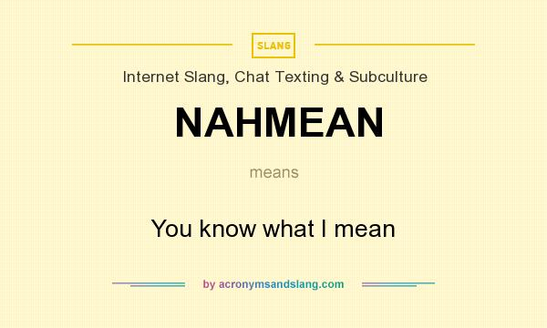 What does NAHMEAN mean? It stands for You know what I mean