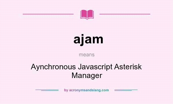 What does ajam mean? It stands for Aynchronous Javascript Asterisk Manager