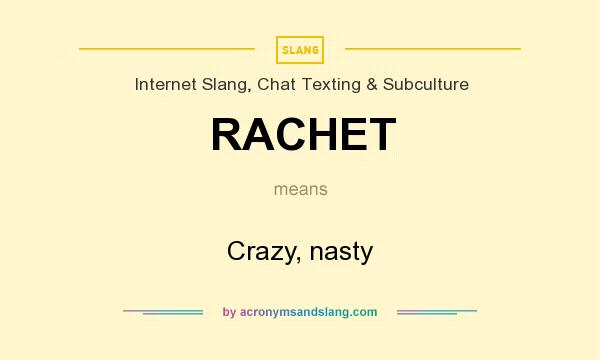 What does RACHET mean? It stands for Crazy, nasty