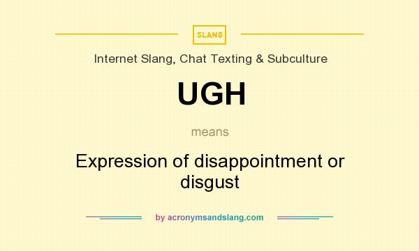 What does UGH mean? It stands for Expression of disappointment or disgust