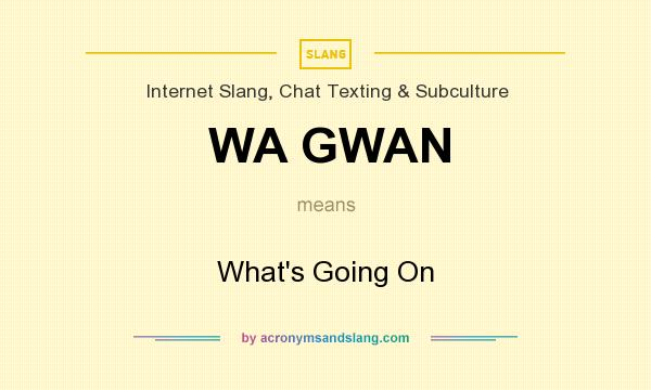 What does WA GWAN mean? It stands for What`s Going On