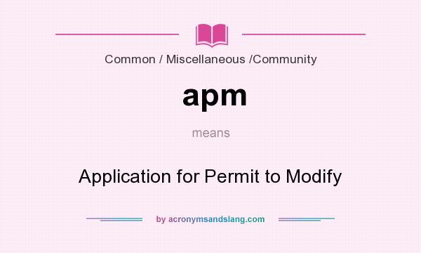 What does apm mean? It stands for Application for Permit to Modify