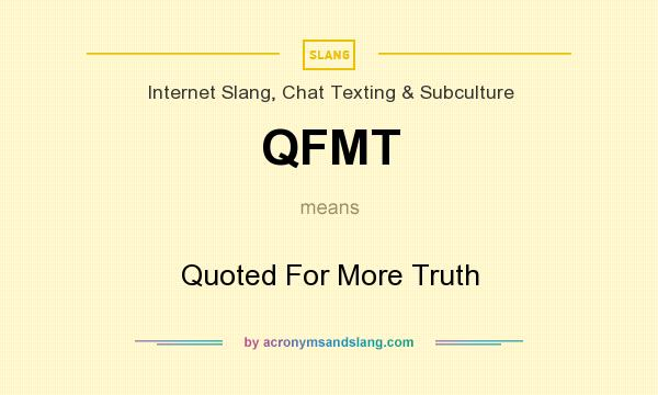 What does QFMT mean? It stands for Quoted For More Truth