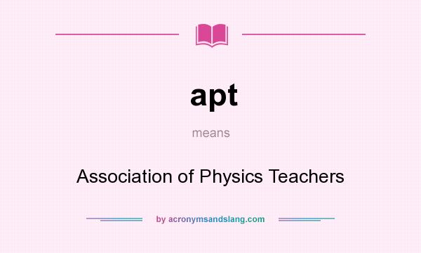 What does apt mean? It stands for Association of Physics Teachers