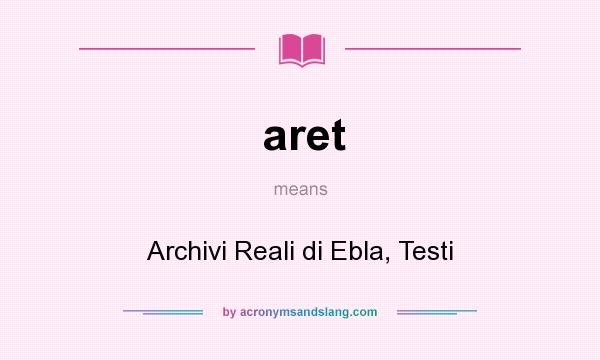 What does aret mean? It stands for Archivi Reali di Ebla, Testi