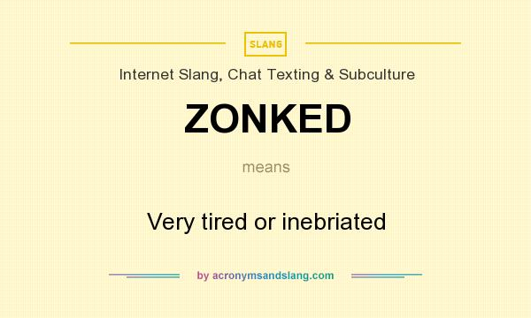 What does ZONKED mean? It stands for Very tired or inebriated