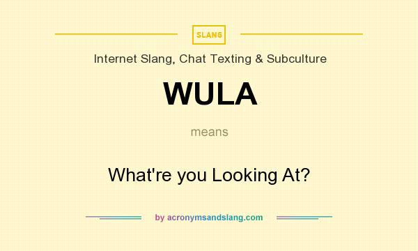 What does WULA mean? It stands for What`re you Looking At?