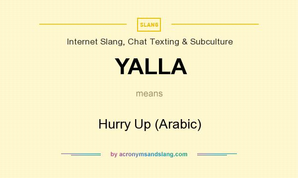 What does YALLA mean? It stands for Hurry Up (Arabic)