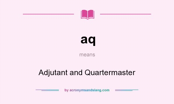 What does aq mean? It stands for Adjutant and Quartermaster