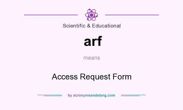 What does arf mean? It stands for Access Request Form