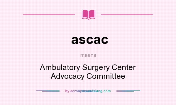 What does ascac mean? It stands for Ambulatory Surgery Center Advocacy Committee
