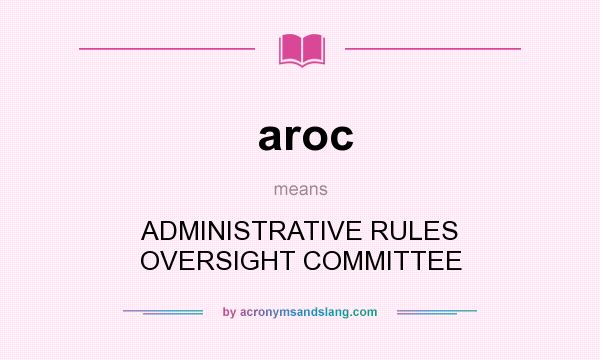 What does aroc mean? It stands for ADMINISTRATIVE RULES OVERSIGHT COMMITTEE