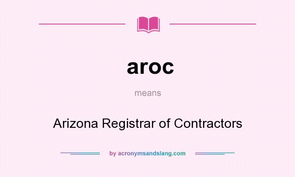 What does aroc mean? It stands for Arizona Registrar of Contractors